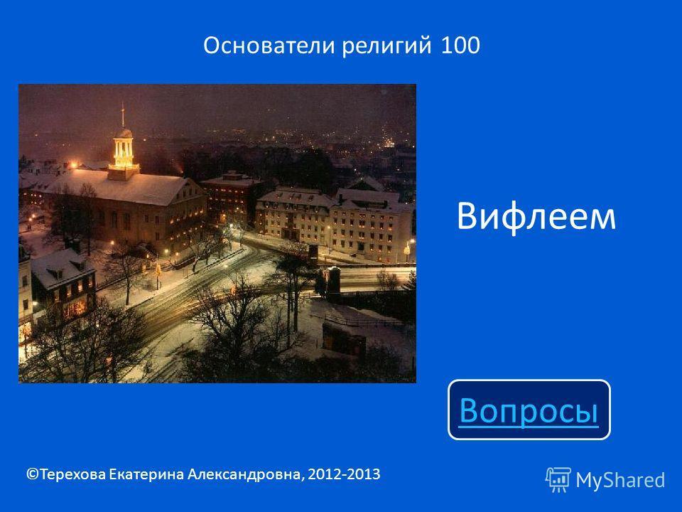 Вифлеем Основатели религий 100 Вопросы ©Терехова Екатерина Александровна, 2012-2013