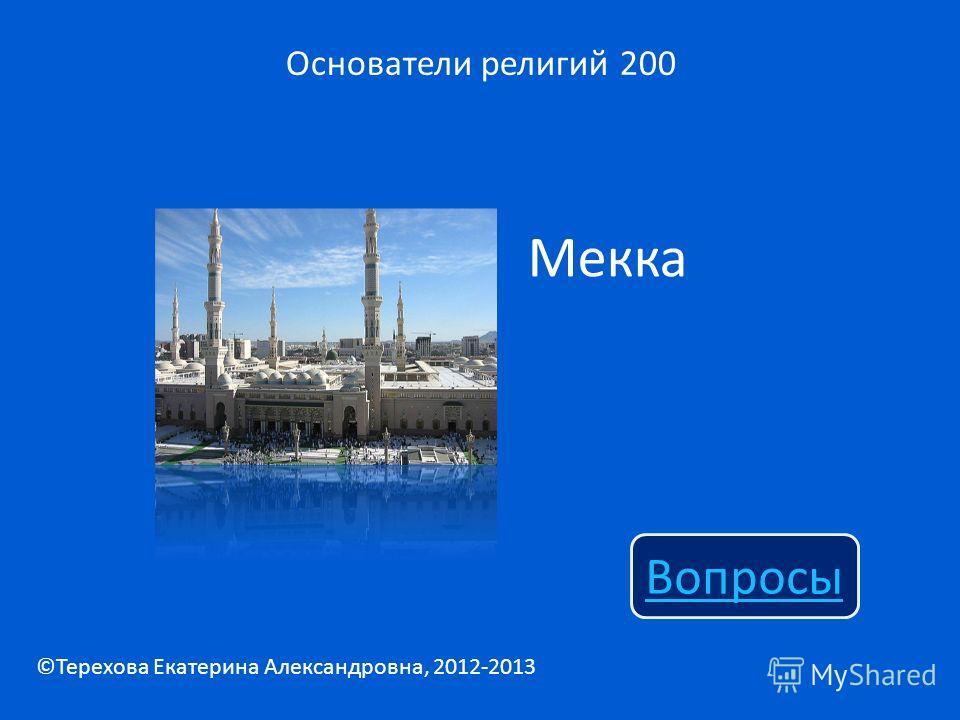 Мекка Основатели религий 200 Вопросы ©Терехова Екатерина Александровна, 2012-2013