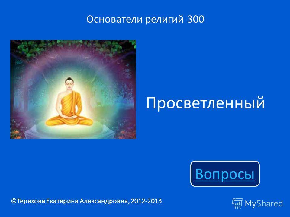 Просветленный Основатели религий 300 Вопросы ©Терехова Екатерина Александровна, 2012-2013