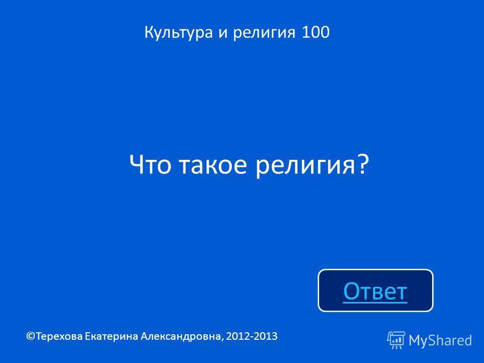 Что такое религия? Культура и религия 100 Ответ ©Терехова Екатерина Александровна, 2012-2013