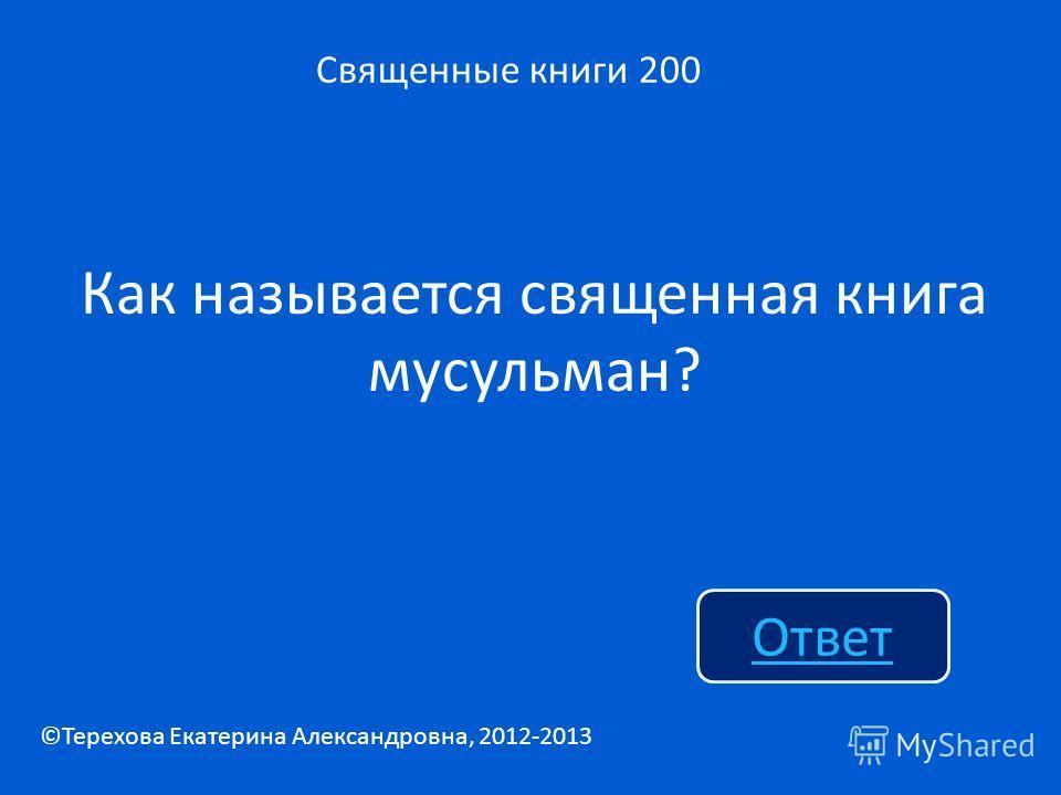 Как называется священная книга мусульман? Священные книги 200 Ответ ©Терехова Екатерина Александровна, 2012-2013