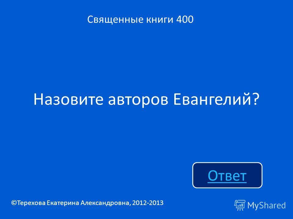 Назовите авторов Евангелий? Священные книги 400 Ответ ©Терехова Екатерина Александровна, 2012-2013