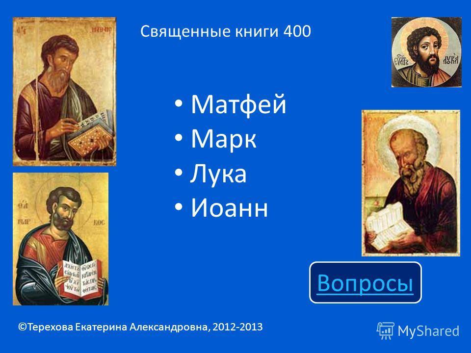 Матфей Марк Лука Иоанн Священные книги 400 Вопросы ©Терехова Екатерина Александровна, 2012-2013
