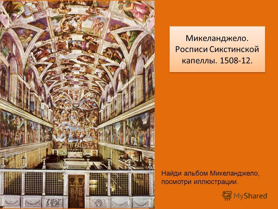Микеланджело. Росписи Сикстинской капеллы. 1508-12. Микеланджело. Росписи Сикстинской капеллы. 1508-12. Найди альбом Микеланджело, посмотри иллюстрации.