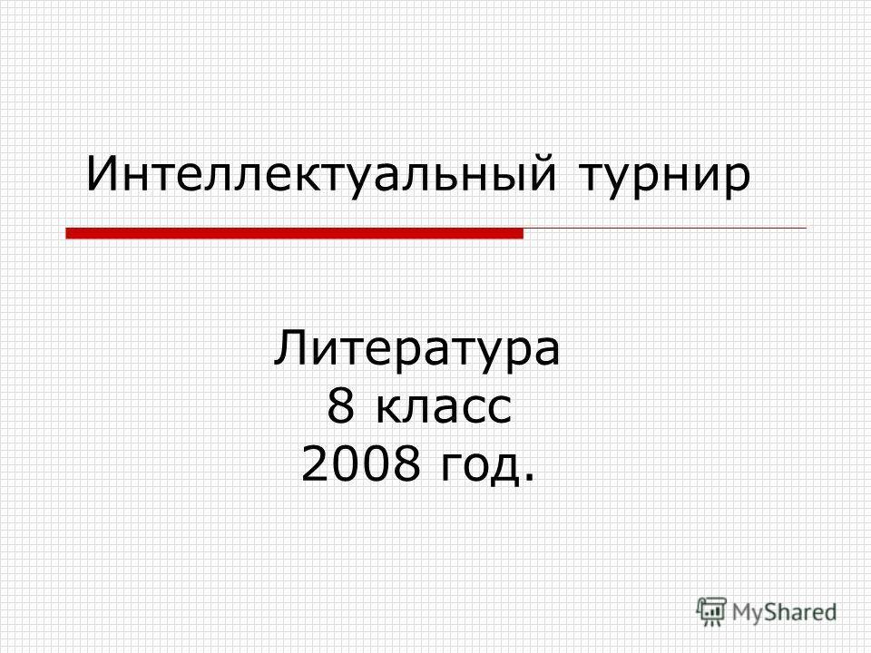 Интеллектуальный турнир Литература 8 класс 2008 год.