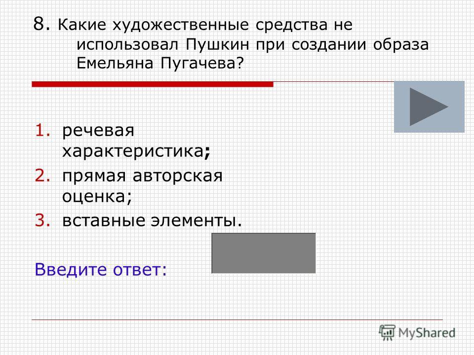 8. Какие художественные средства не использовал Пушкин при создании образа Емельяна Пугачева? 1.речевая характеристика; 2.прямая авторская оценка; 3.вставные элементы. Введите ответ: