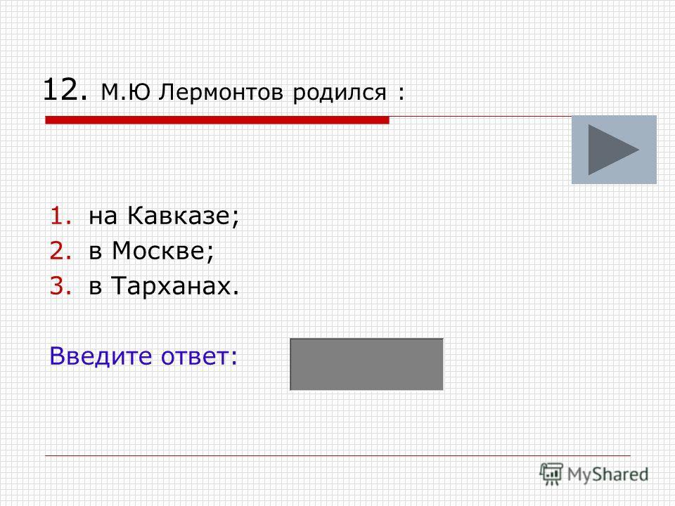 12. М.Ю Лермонтов родился : 1.на Кавказе; 2.в Москве; 3.в Тарханах. Введите ответ: