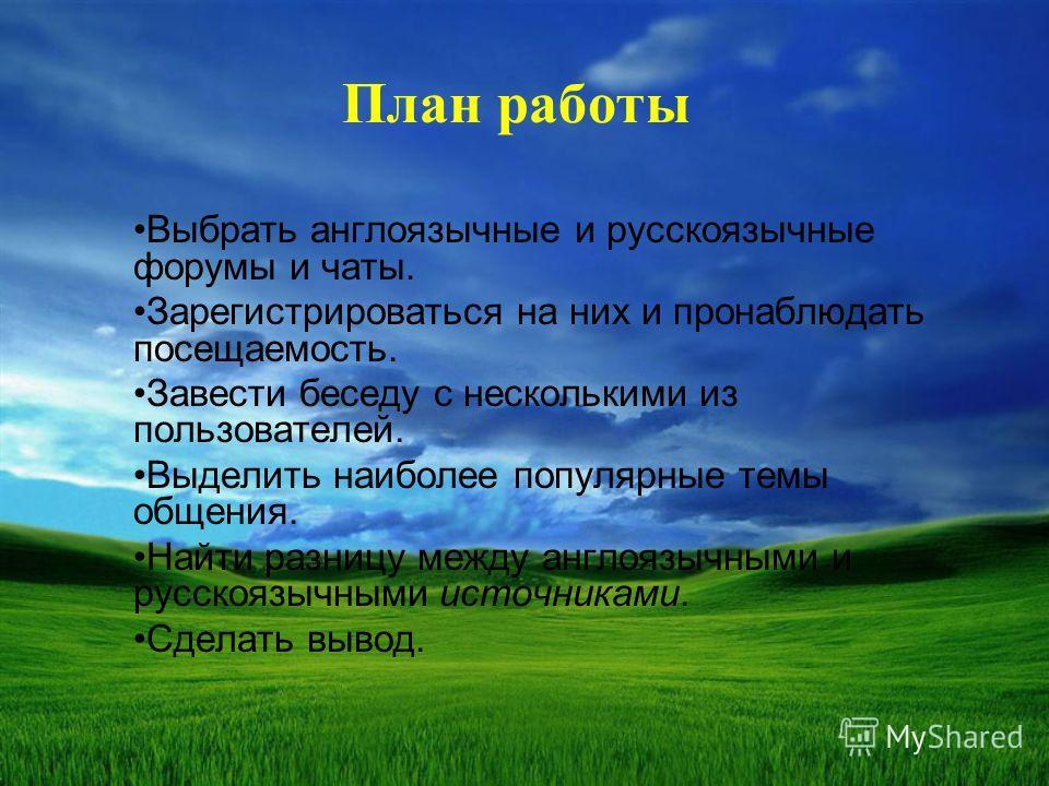 План работы Выбрать англоязычные и русскоязычные форумы и чаты. Зарегистрироваться на них и пронаблюдать посещаемость. Завести беседу с несколькими из пользователей. Выделить наиболее популярные темы общения. Найти разницу между англоязычными и русск