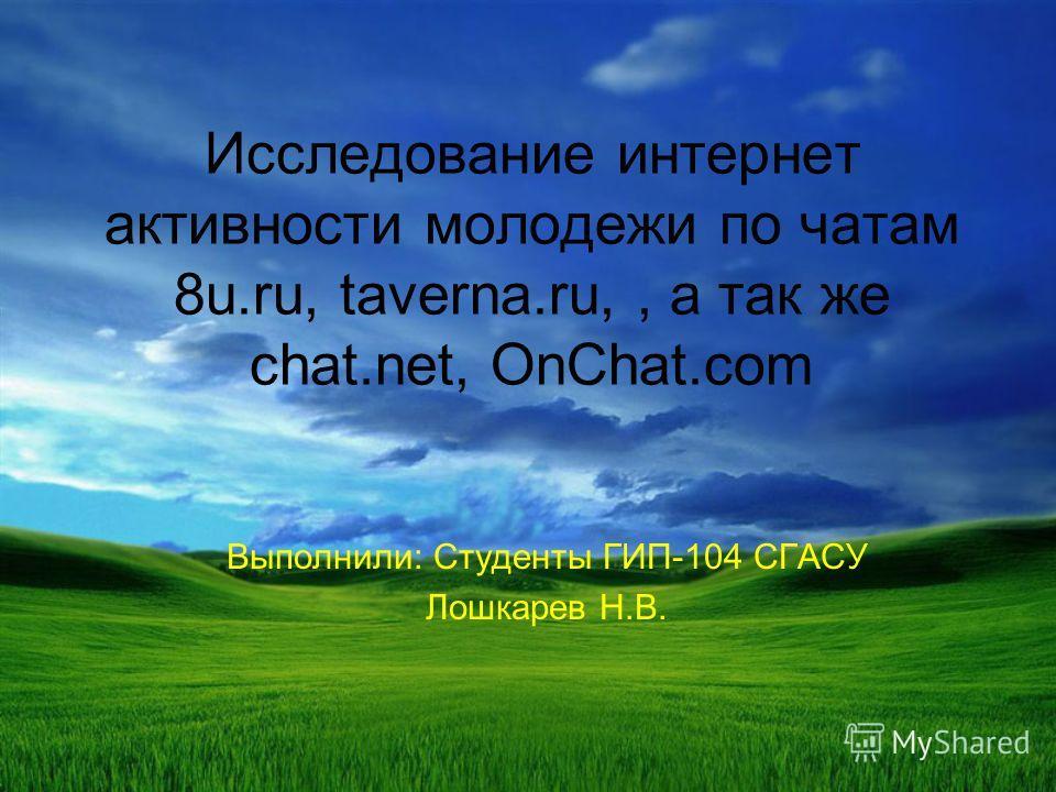 Исследование интернет активности молодежи по чатам 8u.ru, taverna.ru,, а так же chat.net, OnChat.com Выполнили: Студенты ГИП-104 СГАСУ Лошкарев Н.В.