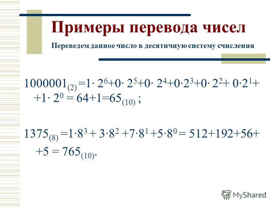 1000001 (2) =1 2 6 +0 2 5 +0 2 4 +02 3 +0 2 2 + 02 1 + +1 2 0 = 64+1=65 (10) ; 1375 (8) =18 3 + 38 2 +78 1 +58 0 = 512+192+56+ +5 = 765 (10). Переведем данное число в десятичную систему счисления Примеры перевода чисел