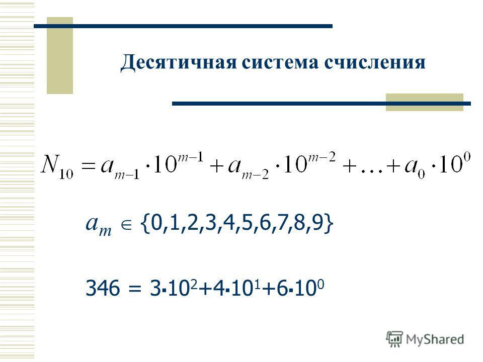 Десятичная система счисления a m {0,1,2,3,4,5,6,7,8,9} 346 = 3 10 2 +4 10 1 +6 10 0