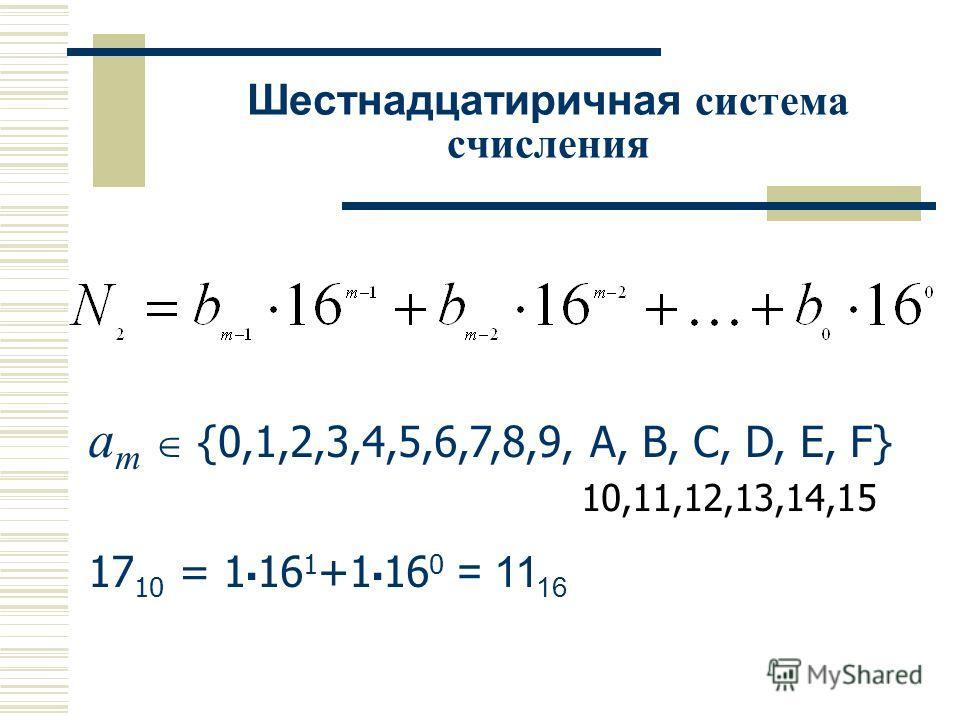 a m {0,1,2,3,4,5,6,7,8,9, A, B, C, D, E, F} 10,11,12,13,14,15 17 10 = 1 16 1 +1 16 0 = 11 16 Шестнадцатиричная система счисления