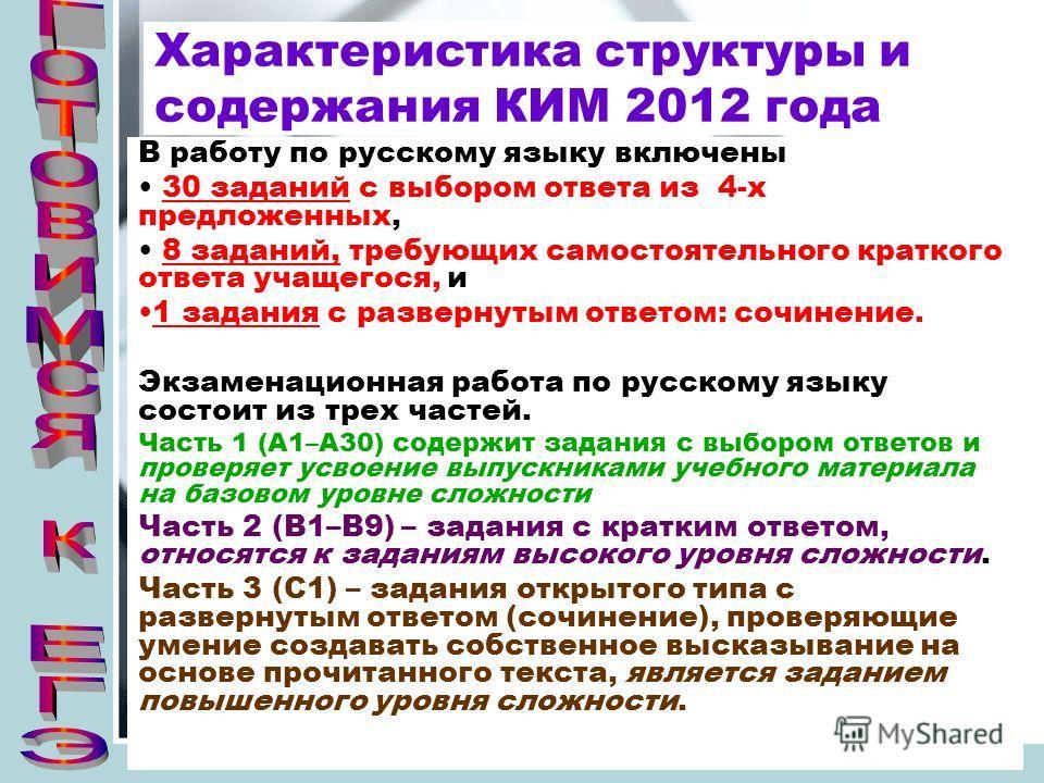 Характеристика структуры и содержания КИМ 2012 года В работу по русскому языку включены 30 заданий с выбором ответа из 4-х предложенных, 8 заданий, требующих самостоятельного краткого ответа учащегося, и 1 задания с развернутым ответом: сочинение. Эк