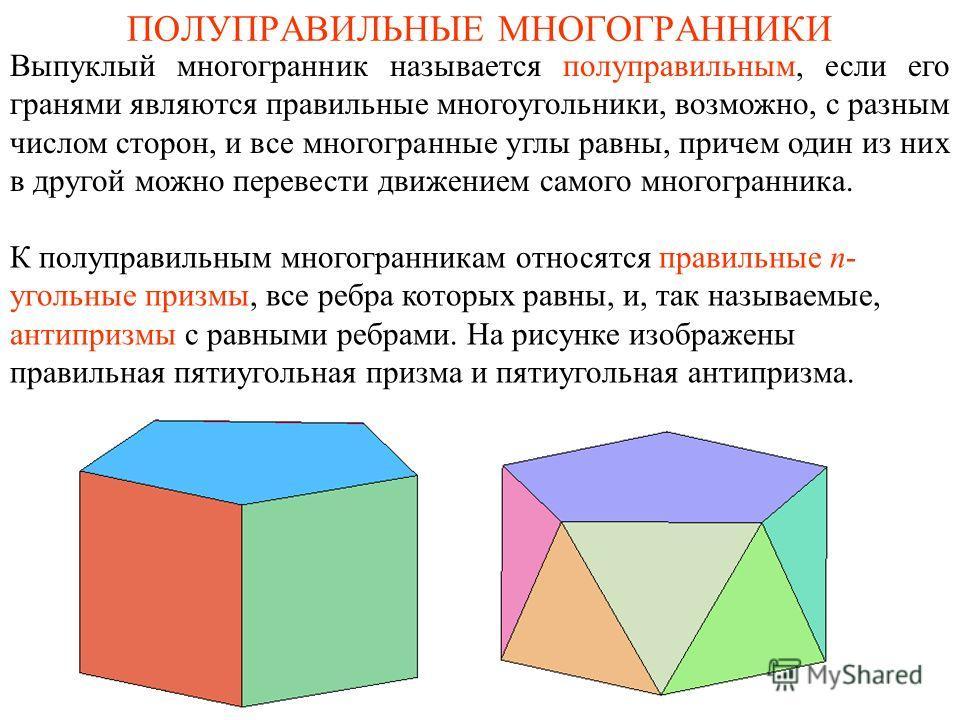 ПОЛУПРАВИЛЬНЫЕ МНОГОГРАННИКИ К полуправильным многогранникам относятся правильные n- угольные призмы, все ребра которых равны, и, так называемые, антипризмы с равными ребрами. На рисунке изображены правильная пятиугольная призма и пятиугольная антипр
