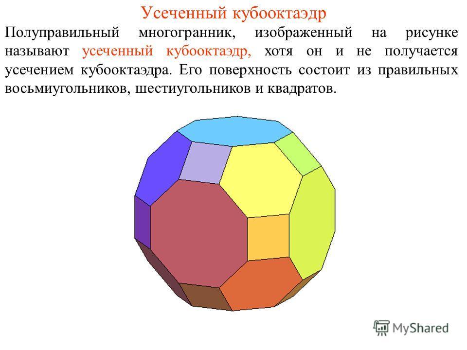 Усеченный кубооктаэдр Полуправильный многогранник, изображенный на рисунке называют усеченный кубооктаэдр, хотя он и не получается усечением кубооктаэдра. Его поверхность состоит из правильных восьмиугольников, шестиугольников и квадратов.