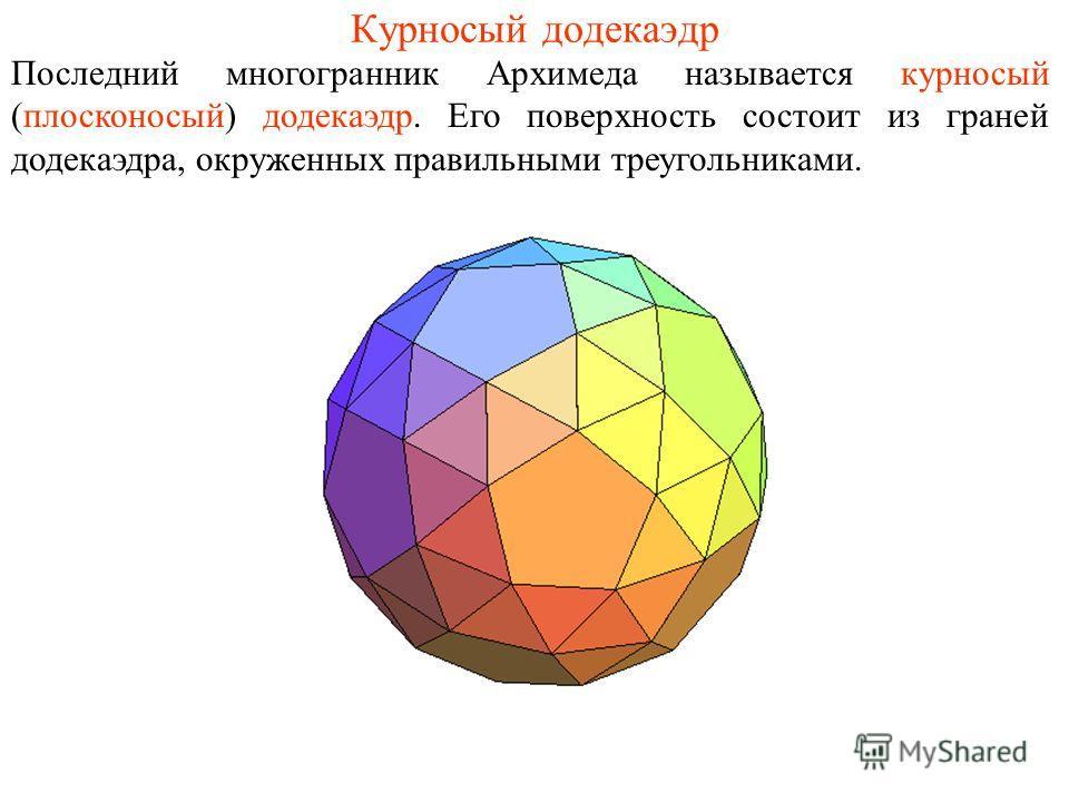 Курносый додекаэдр Последний многогранник Архимеда называется курносый (плосконосый) додекаэдр. Его поверхность состоит из граней додекаэдра, окруженных правильными треугольниками.