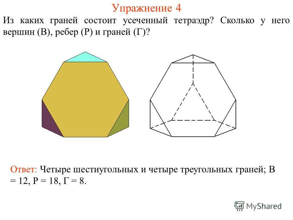 Упражнение 4 Из каких граней состоит усеченный тетраэдр? Сколько у него вершин (В), ребер (Р) и граней (Г)? Ответ: Четыре шестиугольных и четыре треугольных граней; В = 12, Р = 18, Г = 8.