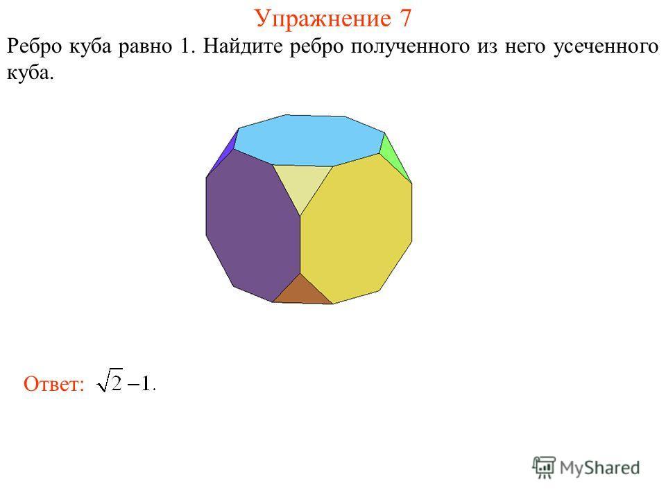 Упражнение 7 Ребро куба равно 1. Найдите ребро полученного из него усеченного куба. Ответ: