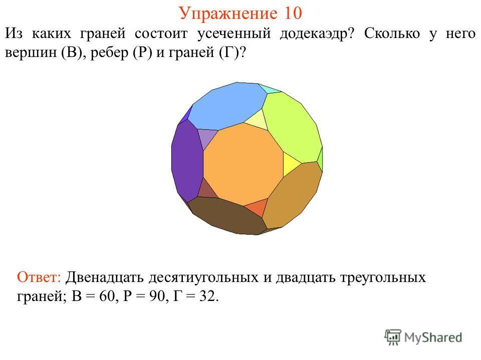 Упражнение 10 Из каких граней состоит усеченный додекаэдр? Сколько у него вершин (В), ребер (Р) и граней (Г)? Ответ: Двенадцать десятиугольных и двадцать треугольных граней; В = 60, Р = 90, Г = 32.