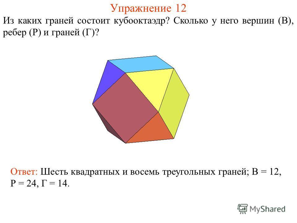 Упражнение 12 Из каких граней состоит кубооктаэдр? Сколько у него вершин (В), ребер (Р) и граней (Г)? Ответ: Шесть квадратных и восемь треугольных граней; В = 12, Р = 24, Г = 14.