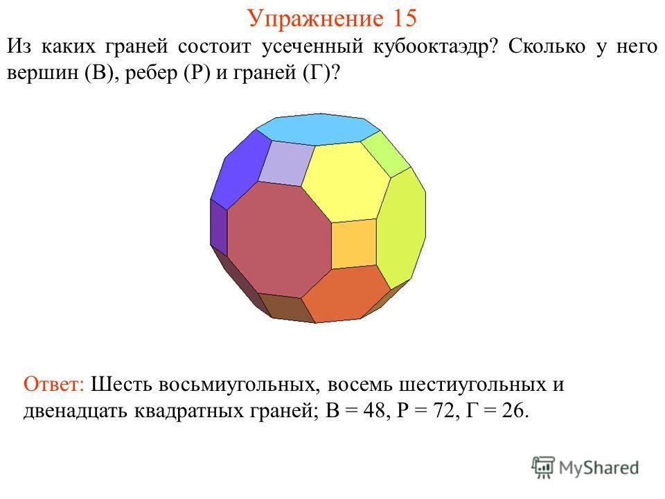 Упражнение 15 Из каких граней состоит усеченный кубооктаэдр? Сколько у него вершин (В), ребер (Р) и граней (Г)? Ответ: Шесть восьмиугольных, восемь шестиугольных и двенадцать квадратных граней; В = 48, Р = 72, Г = 26.