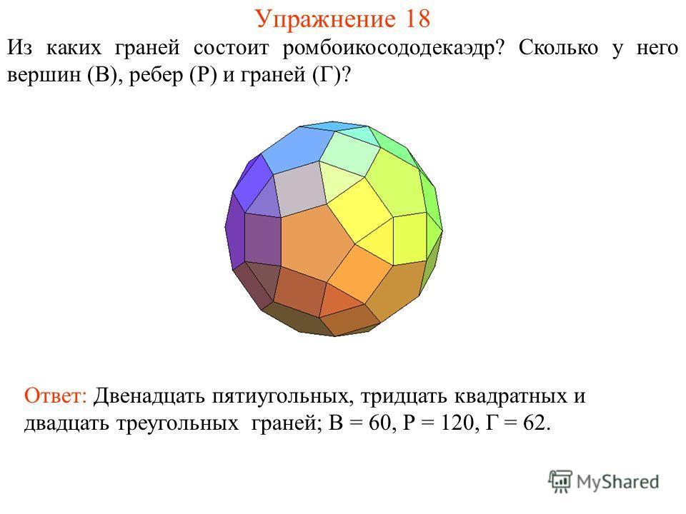 Упражнение 18 Из каких граней состоит ромбоикосододекаэдр? Сколько у него вершин (В), ребер (Р) и граней (Г)? Ответ: Двенадцать пятиугольных, тридцать квадратных и двадцать треугольных граней; В = 60, Р = 120, Г = 62.