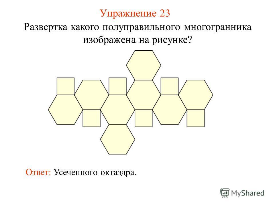 Упражнение 23 Развертка какого полуправильного многогранника изображена на рисунке? Ответ: Усеченного октаэдра.