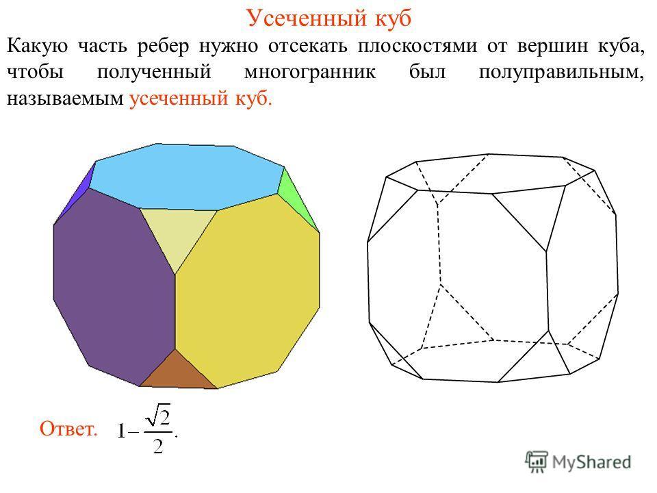 Усеченный куб Какую часть ребер нужно отсекать плоскостями от вершин куба, чтобы полученный многогранник был полуправильным, называемым усеченный куб. Ответ.