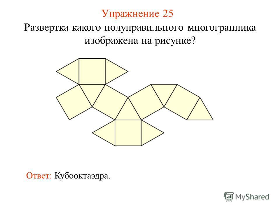 Упражнение 25 Развертка какого полуправильного многогранника изображена на рисунке? Ответ: Кубооктаэдра.