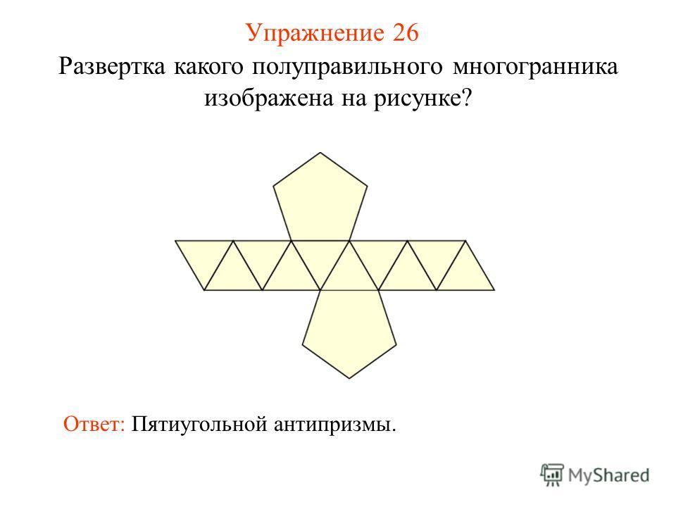 Упражнение 26 Развертка какого полуправильного многогранника изображена на рисунке? Ответ: Пятиугольной антипризмы.