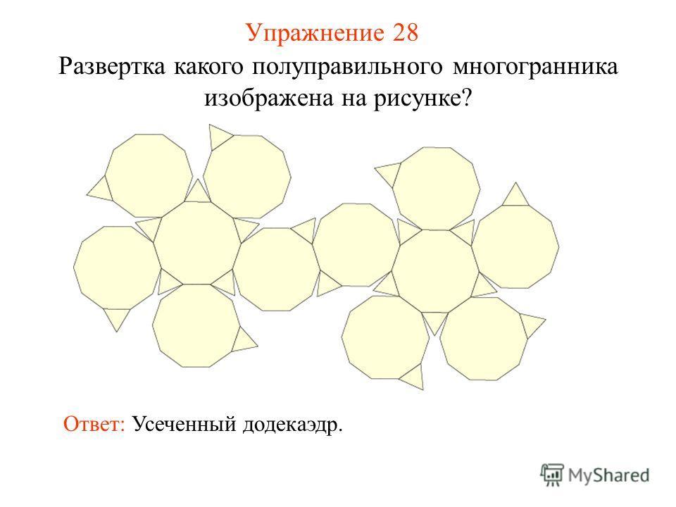 Упражнение 28 Развертка какого полуправильного многогранника изображена на рисунке? Ответ: Усеченный додекаэдр.