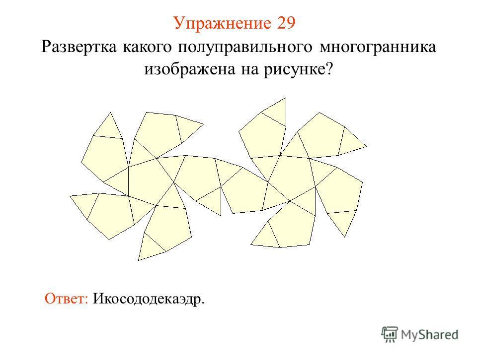Упражнение 29 Развертка какого полуправильного многогранника изображена на рисунке? Ответ: Икосододекаэдр.