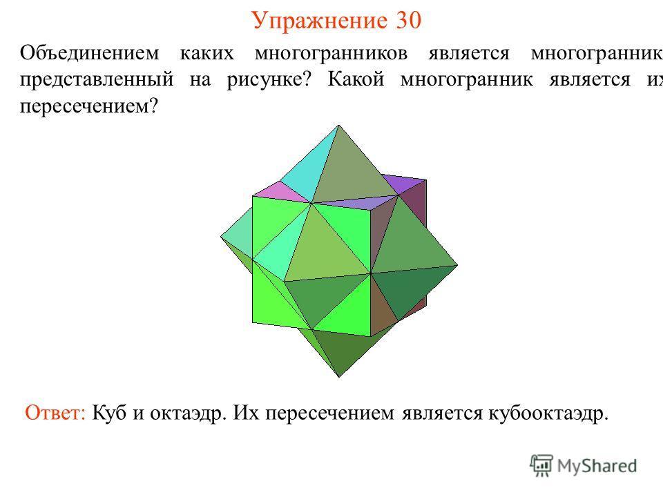 Упражнение 30 Объединением каких многогранников является многогранник, представленный на рисунке? Какой многогранник является их пересечением? Ответ: Куб и октаэдр. Их пересечением является кубооктаэдр.