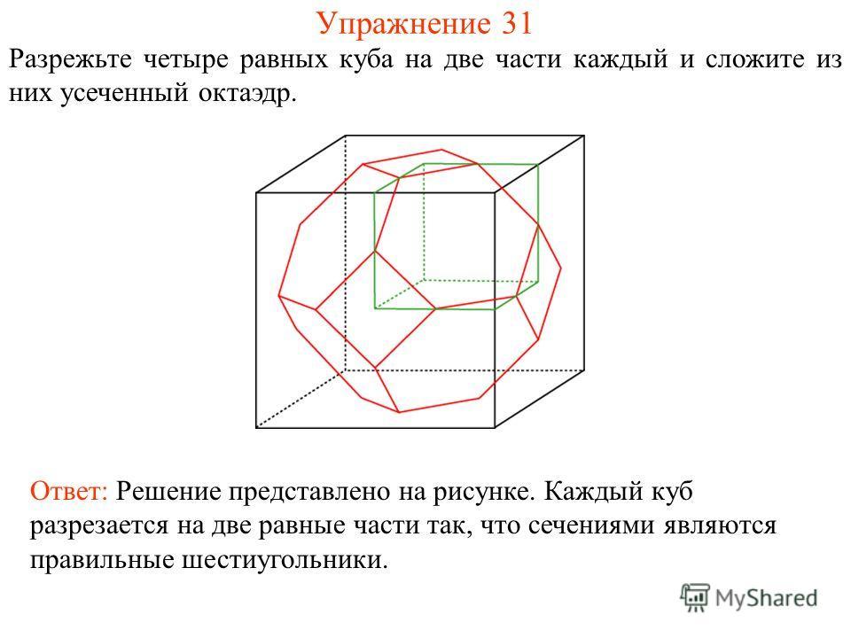 Упражнение 31 Разрежьте четыре равных куба на две части каждый и сложите из них усеченный октаэдр. Ответ: Решение представлено на рисунке. Каждый куб разрезается на две равные части так, что сечениями являются правильные шестиугольники.