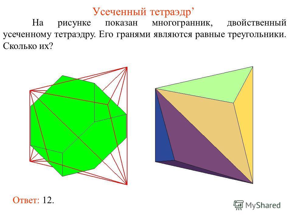 Усеченный тетраэдр На рисунке показан многогранник, двойственный усеченному тетраэдру. Его гранями являются равные треугольники. Сколько их? Ответ: 12.