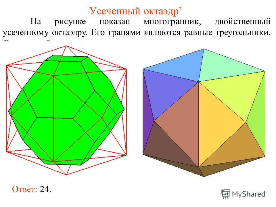 Усеченный октаэдр На рисунке показан многогранник, двойственный усеченному октаэдру. Его гранями являются равные треугольники. Сколько их? Ответ: 24.
