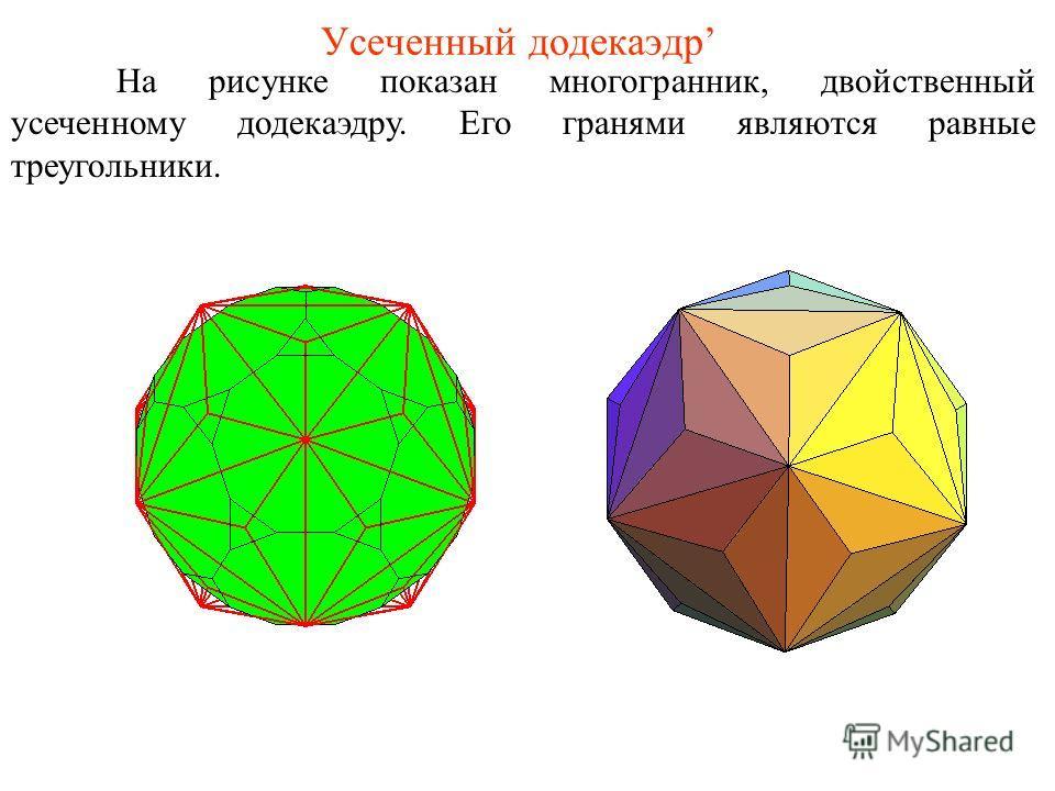 Усеченный додекаэдр На рисунке показан многогранник, двойственный усеченному додекаэдру. Его гранями являются равные треугольники.