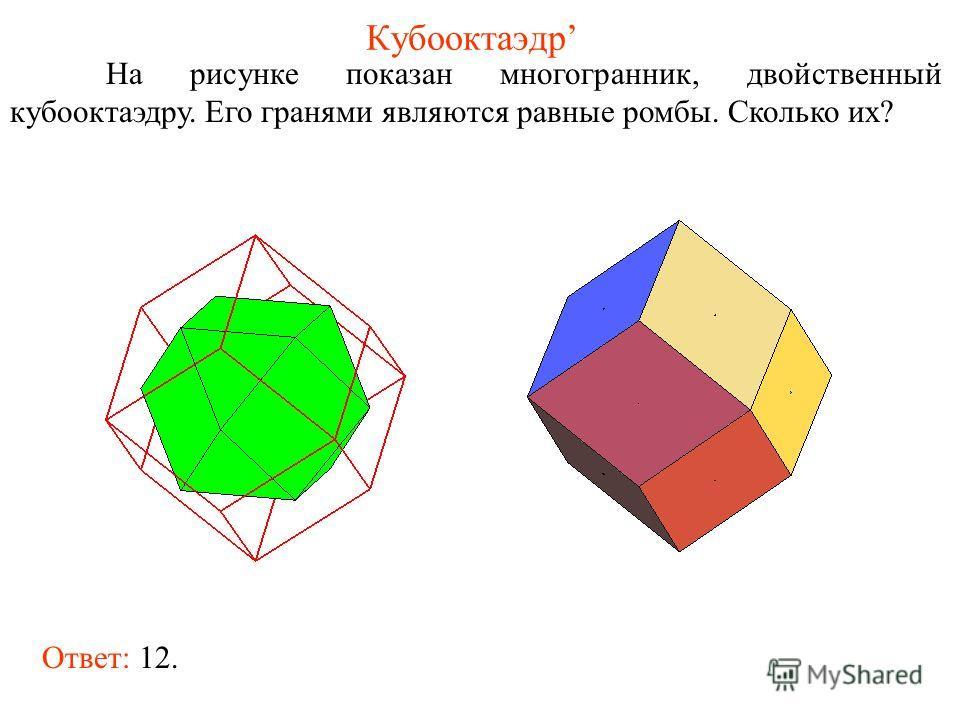 Кубооктаэдр На рисунке показан многогранник, двойственный кубооктаэдру. Его гранями являются равные ромбы. Сколько их? Ответ: 12.
