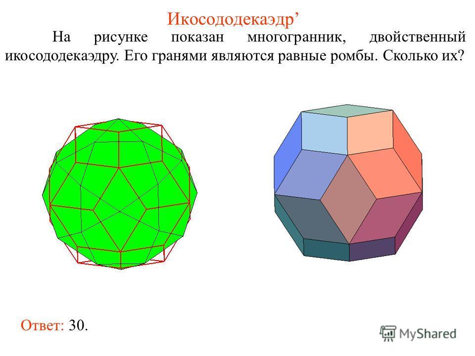 Икосододекаэдр На рисунке показан многогранник, двойственный икосододекаэдру. Его гранями являются равные ромбы. Сколько их? Ответ: 30.