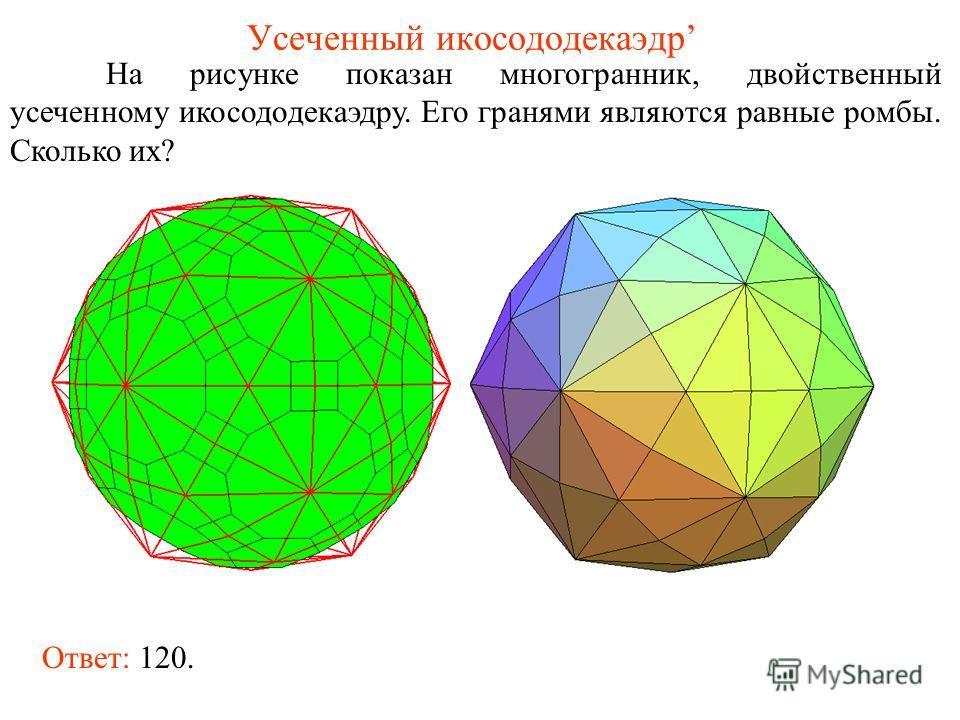 Усеченный икосододекаэдр На рисунке показан многогранник, двойственный усеченному икосододекаэдру. Его гранями являются равные ромбы. Сколько их? Ответ: 120.