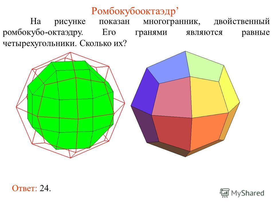Ромбокубооктаэдр На рисунке показан многогранник, двойственный ромбокубо-октаэдру. Его гранями являются равные четырехугольники. Сколько их? Ответ: 24.
