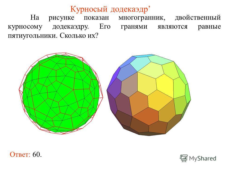 Курносый додекаэдр На рисунке показан многогранник, двойственный курносому додекаэдру. Его гранями являются равные пятиугольники. Сколько их? Ответ: 60.