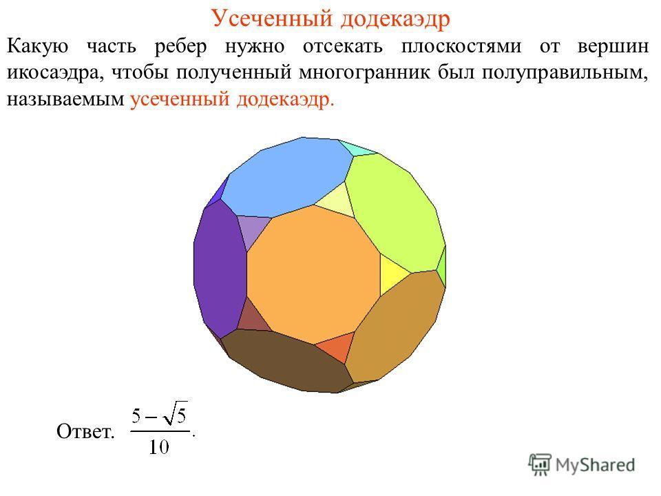 Усеченный додекаэдр Какую часть ребер нужно отсекать плоскостями от вершин икосаэдра, чтобы полученный многогранник был полуправильным, называемым усеченный додекаэдр. Ответ.