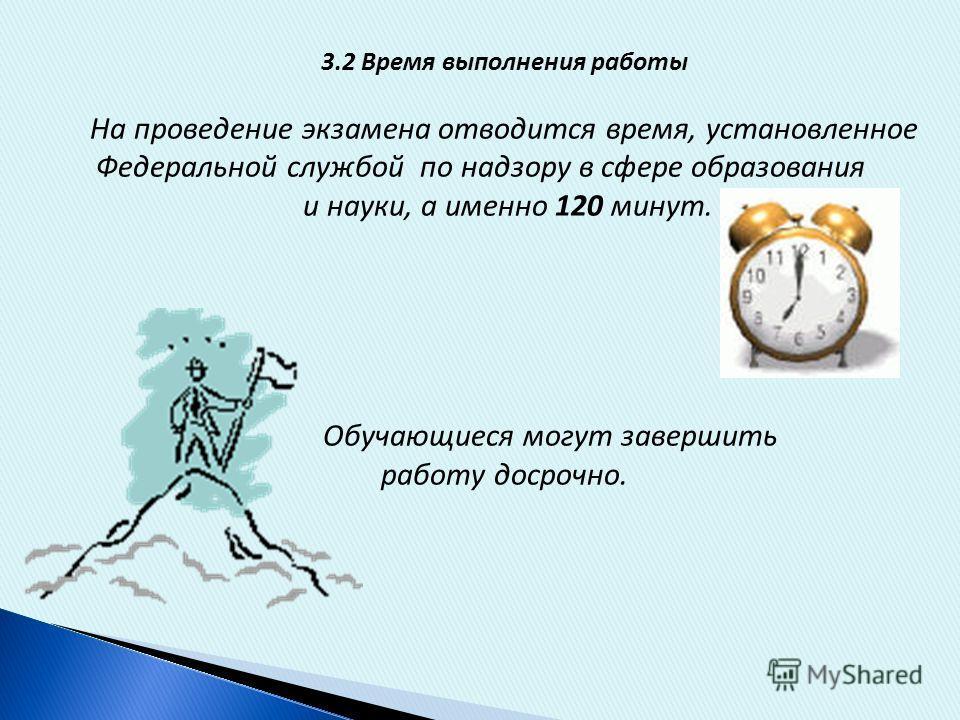 3.2 Время выполнения работы На проведение экзамена отводится время, установленное Федеральной службой по надзору в сфере образования и науки, а именно 120 минут. Обучающиеся могут завершить работу досрочно.