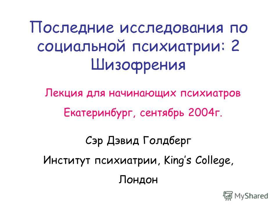 Последние исследования по социальной психиатрии: 2 Шизофрения Сэр Дэвид Голдберг Институт психиатрии, Kings College, Лондон Лекция для начинающих психиатров Екатеринбург, сентябрь 2004г.