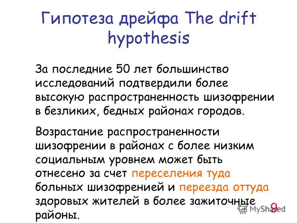 Гипотеза дрейфа The drift hypothesis За последние 50 лет большинство исследований подтвердили более высокую распространенность шизофрении в безликих, бедных районах городов. Возрастание распространенности шизофрении в районах с более низким социальны