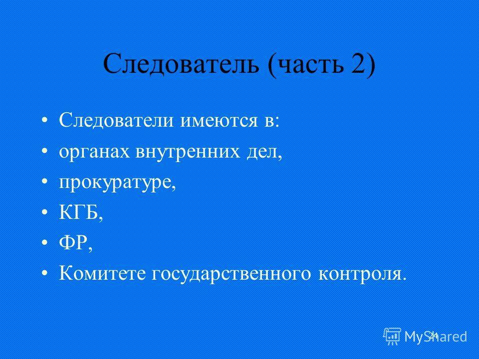 24 Следователь (часть 2) Следователи имеются в: органах внутренних дел, прокуратуре, КГБ, ФР, Комитете государственного контроля.