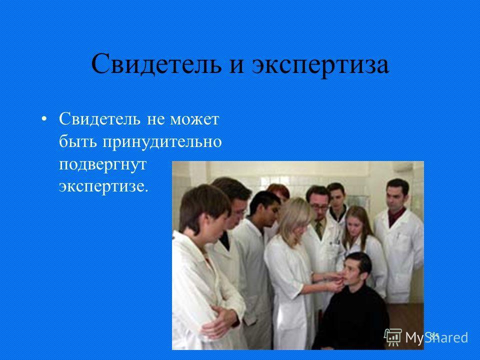 85 Свидетель и экспертиза Свидетель не может быть принудительно подвергнут экспертизе.