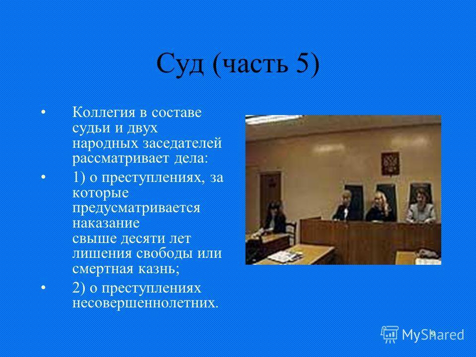 9 Суд (часть 5) Коллегия в составе судьи и двух народных заседателей рассматривает дела: 1) о преступлениях, за которые предусматривается наказание свыше десяти лет лишения свободы или смертная казнь; 2) о преступлениях несовершеннолетних.