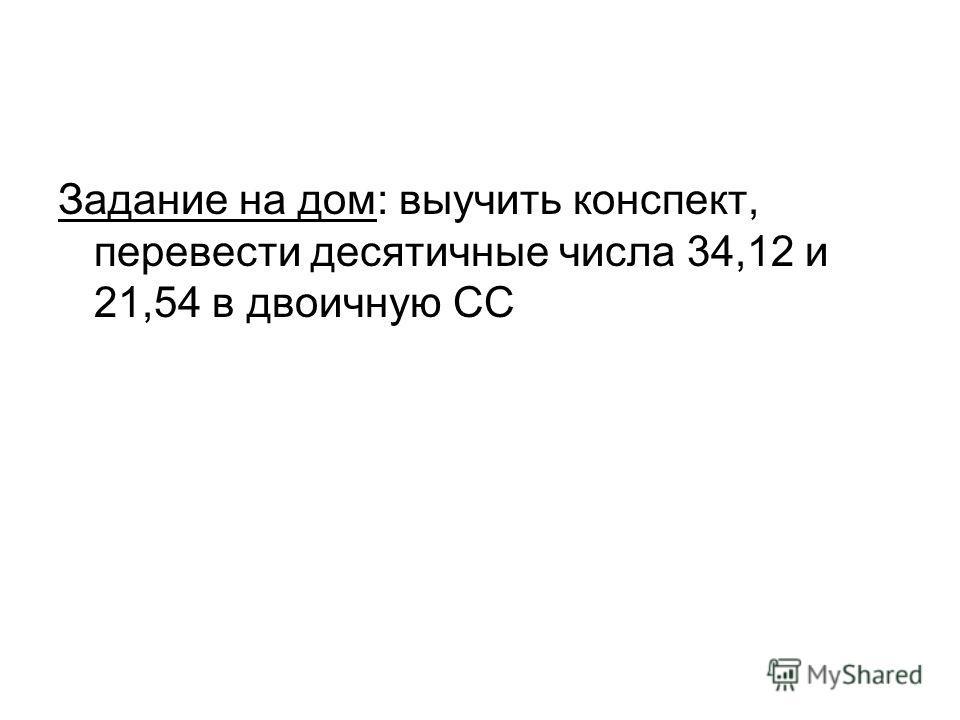 Задание на дом: выучить конспект, перевести десятичные числа 34,12 и 21,54 в двоичную СС